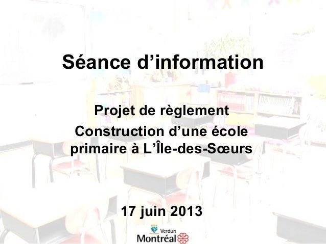 Séance d'informationProjet de règlementConstruction d'une écoleprimaire à L'Île-des-Sœurs17 juin 2013