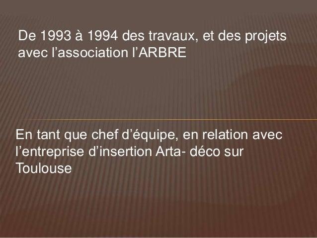 De 1993 à 1994 des travaux, et des projetsavec l'association l'ARBREEn tant que chef d'équipe, en relation avecl'entrepris...