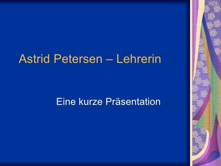 Astrid Petersen – Lehrerin  Eine kurze Präsentation