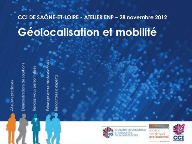 CCI DE SAÔNE-ET-LOIRE - ATELIER ENP – 28 novembre 2012Géolocalisation et mobilité