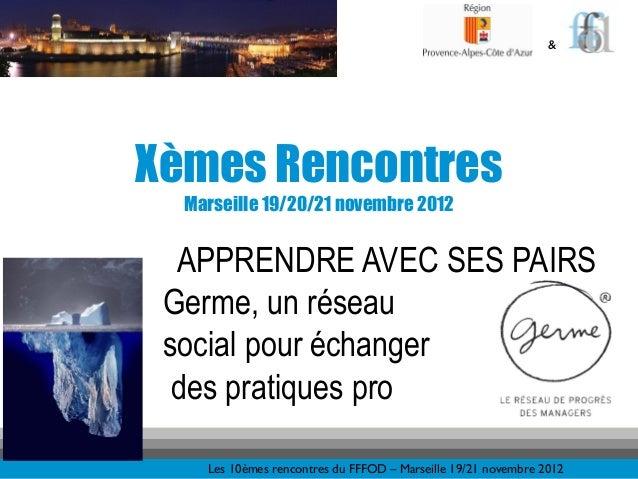 &Xèmes Rencontres  Marseille 19/20/21 novembre 2012  APPRENDRE AVEC SES PAIRS Germe, un réseau social pour échanger  des p...