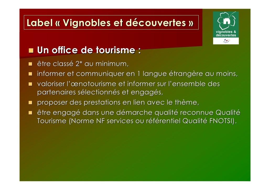 Label « Vignobles et découvertes »  Un office de tourisme :  être classé 2* au minimum,  informer et communiquer en 1 lang...