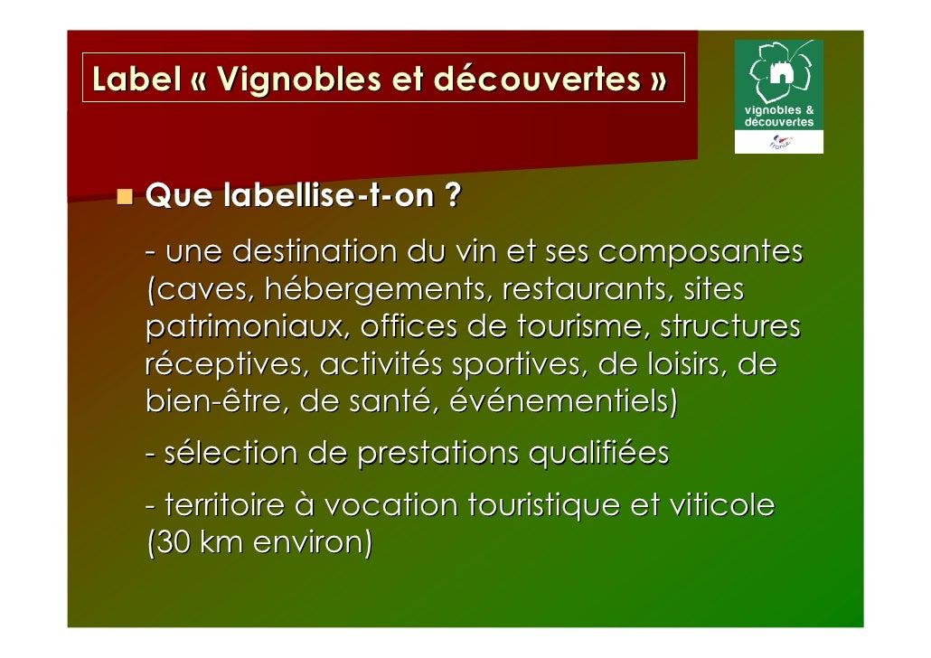 Label « Vignobles et découvertes »   Que labellise-t-on ?   - une destination du vin et ses composantes   (caves, hébergem...