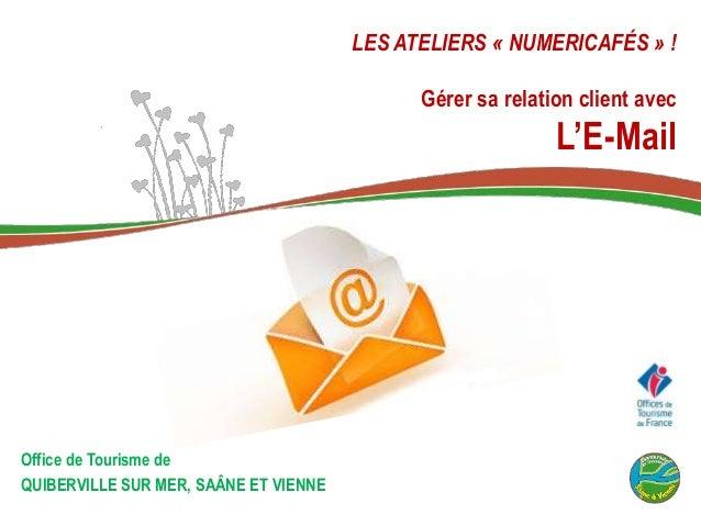LES ATELIERS « NUMERICAFÉS » ! Gérer sa relation client avec L'E-Mail Office de Tourisme de QUIBERVILLE SUR MER, SAÂNE ET ...