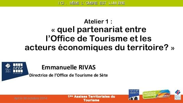 I CI , MÊME LL'' OOMMBBRREE EESSTT LLUUMMII ÈÈRREE  Atelier 1 :  « quel partenariat entre  l'Office de Tourisme et les  ac...