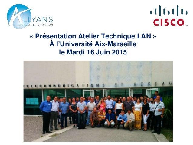 « Présentation Atelier Technique LAN » À l'Université Aix-Marseille le Mardi 16 Juin 2015
