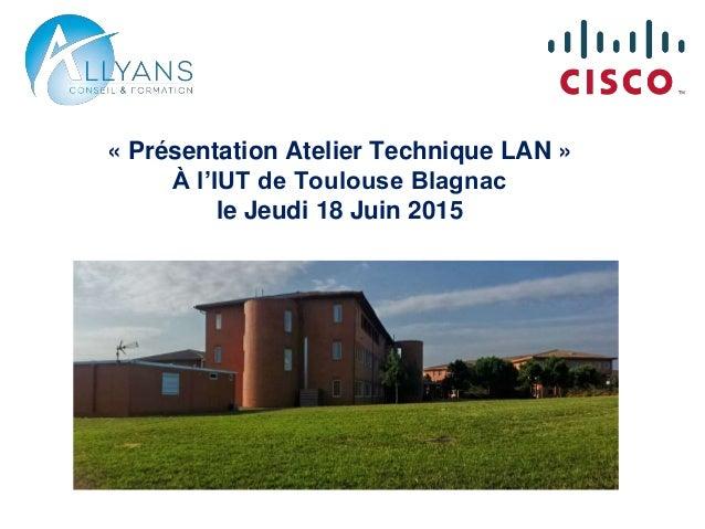 « Présentation Atelier Technique LAN » À l'IUT de Toulouse Blagnac le Jeudi 18 Juin 2015