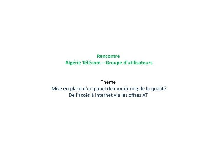 Rencontre <br />Algérie Télécom – Groupe d'utilisateurs<br />Thème <br />Mise en place d'un panel de monitoring de la qual...