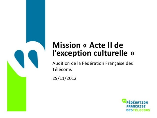 Mission « Acte II del'exception culturelle »Audition de la Fédération Française desTélécoms29/11/2012