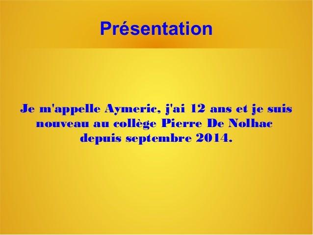 Présentation Je m'appelle Aymeric, j'ai 12 ans et je suis nouveau au collège Pierre De Nolhac depuis septembre 2014.