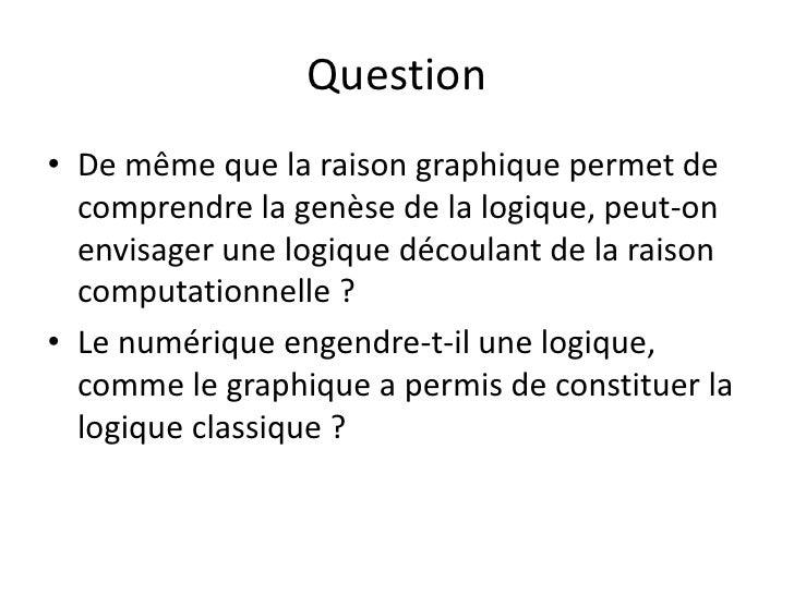 Question• De même que la raison graphique permet de  comprendre la genèse de la logique, peut-on  envisager une logique dé...