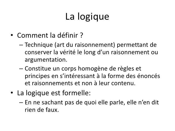 La logique• Comment la définir ?  – Technique (art du raisonnement) permettant de    conserver la vérité le long d'un rais...