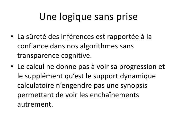 Une logique sans prise• La sûreté des inférences est rapportée à la  confiance dans nos algorithmes sans  transparence cog...