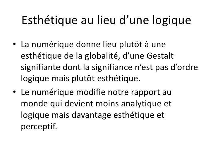 Esthétique au lieu d'une logique• La numérique donne lieu plutôt à une  esthétique de la globalité, d'une Gestalt  signifi...