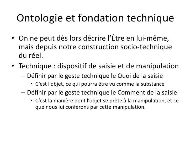 Ontologie et fondation technique• On ne peut dès lors décrire l'Être en lui-même,  mais depuis notre construction socio-te...