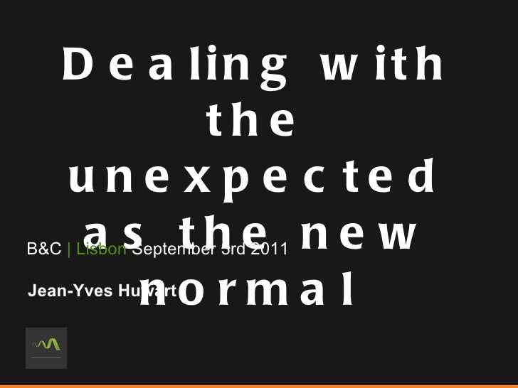 Dealing with the unexpected as the new normal  B&C  | Lisbon  September 3rd 2011 Jean-Yves Huwart