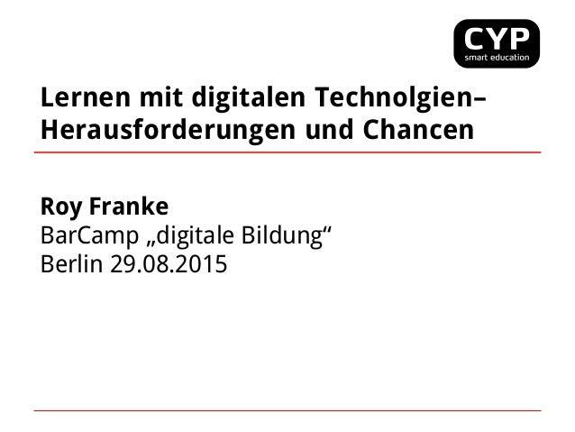 """Lernen mit digitalen Technolgien– Herausforderungen und Chancen Roy Franke BarCamp """"digitale Bildung"""" Berlin 29.08.2015"""