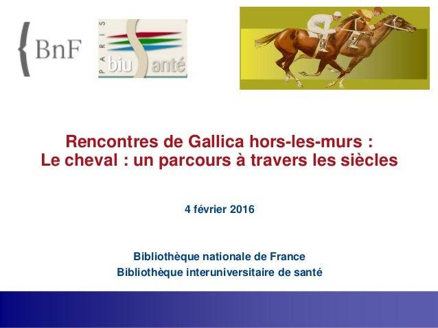 Rencontres de Gallica hors-les-murs : Le cheval : un parcours à travers les siècles 4 février 2016 Bibliothèque nationale ...