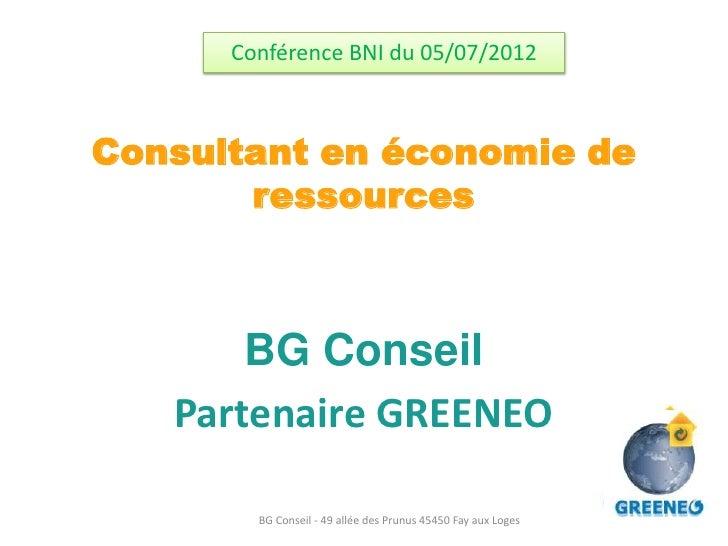 Conférence BNI du 05/07/2012Consultant en économie de       ressources       BG Conseil   Partenaire GREENEO        BG Con...