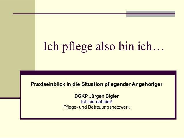 Ich pflege also bin ich…  Praxiseinblick in die Situation pflegender Angehöriger  DGKP Jürgen Bigler  Ich bin daheim!  Pfl...