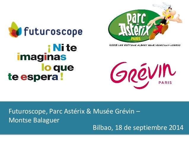 Futuroscope, Parc Astérix & Musée Grévin –  Montse Balaguer  Bilbao, 18 de septiembre 2014