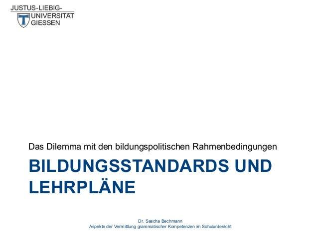 Das Dilemma mit den bildungspolitischen Rahmenbedingungen  BILDUNGSSTANDARDS UND LEHRPLÄNE Dr. Sascha Bechmann Aspekte der...