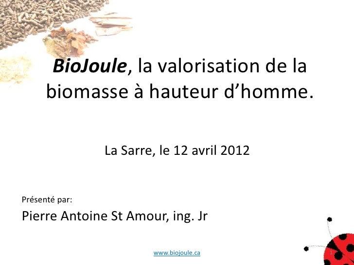 BioJoule, la valorisation de la      biomasse à hauteur d'homme.                La Sarre, le 12 avril 2012Présenté par:Pie...