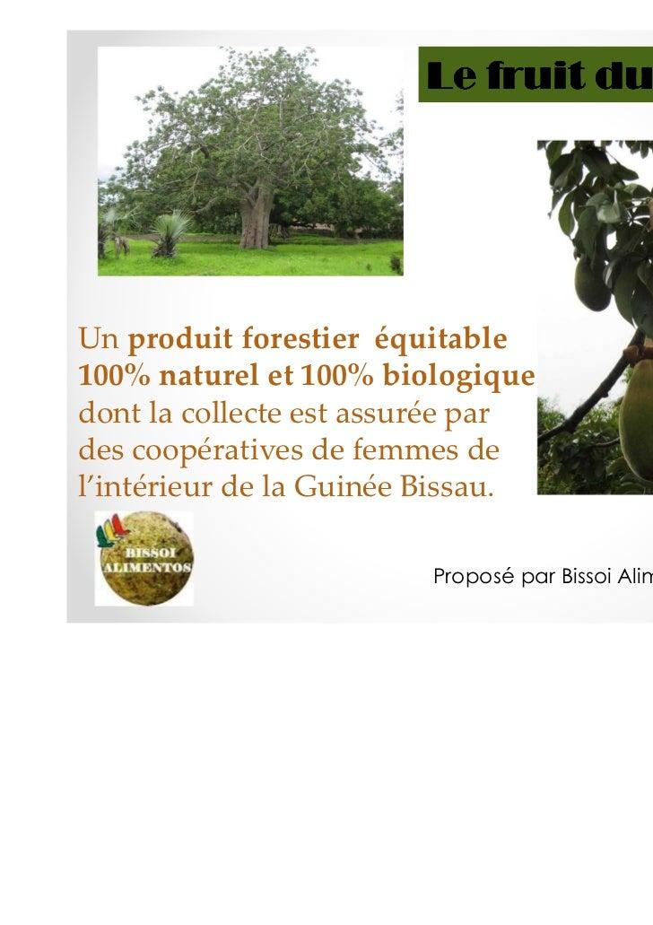 Le fruit du baobabUn produit forestier équitable100% naturel et 100% biologiquedont la collecte est assurée pardes coopéra...
