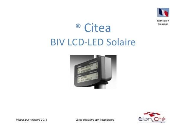 ® Citea  BIV LCD-LED Solaire  Fabrication  Française  Mise à jour : octobre 2014 Vente exclusive aux intégrateurs
