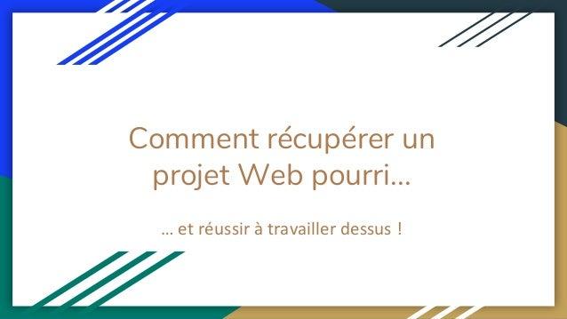 Comment récupérer un projet Web pourri... … et réussir à travailler dessus !