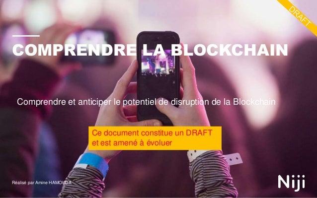 COMPRENDRE LA BLOCKCHAIN Réalisé par Amine HAMOUDA Comprendre et anticiper le potentiel de disruption de la Blockchain Ce ...