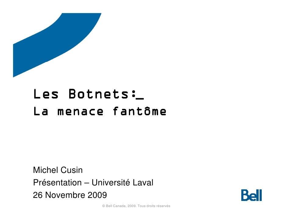 Botnets: Les Botnets:_ La menace fantôme    Michel Cusin Présentation – Université Laval 26 Novembre 2009                 ...