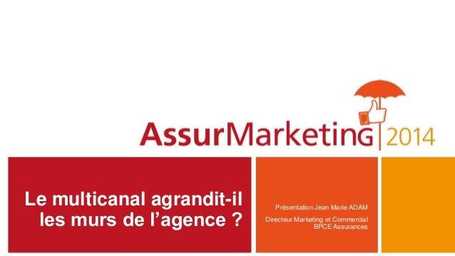 Le multicanal agrandit-il les murs de l'agence ? Présentation Jean Marie ADAM Directeur Marketing et Commercial BPCE Assur...