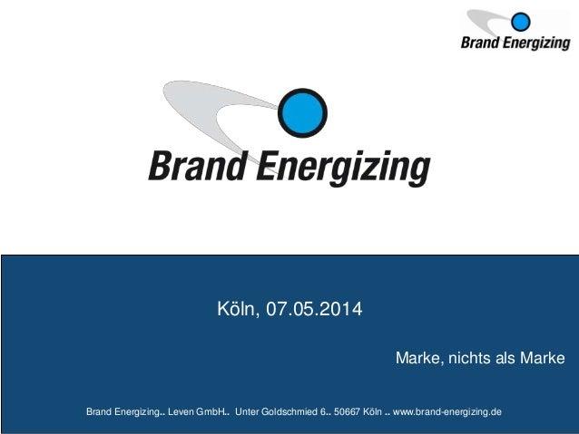 Marke, nichts als Marke Köln, 07.05.2014 Brand Energizing.. Leven GmbH.. Unter Goldschmied 6.. 50667 Köln .. www.brand-ene...