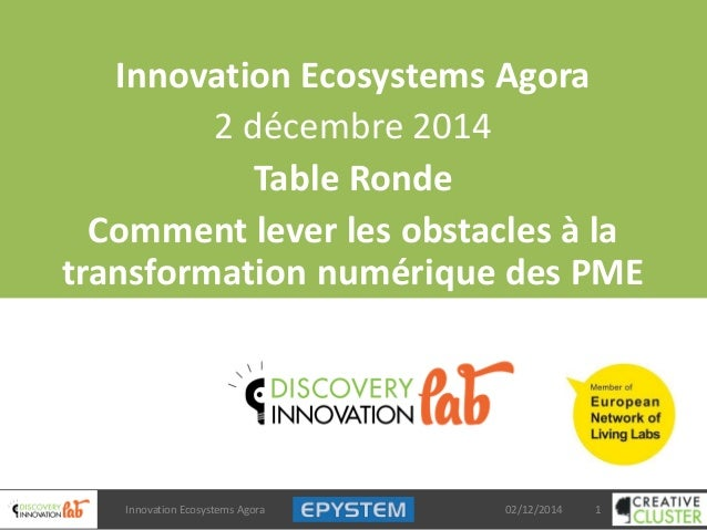 Innovation Ecosystems Agora 2 décembre 2014 Table Ronde Comment lever les obstacles à la transformation numérique des PME ...