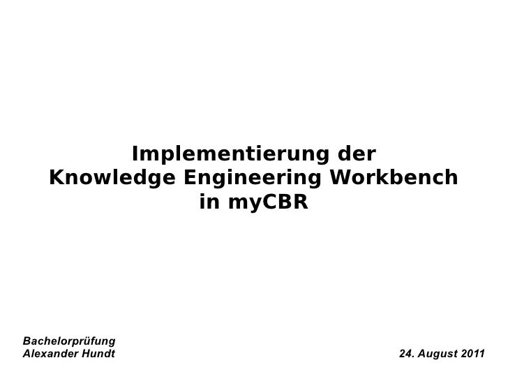 Implementierung der    Knowledge Engineering Workbench               in myCBRBachelorprüfungAlexander Hundt               ...