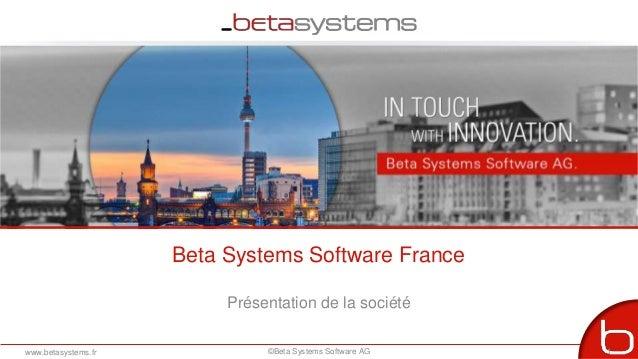 Beta Systems Software France Présentation de la société www.betasystems.fr ©Beta Systems Software AG 1