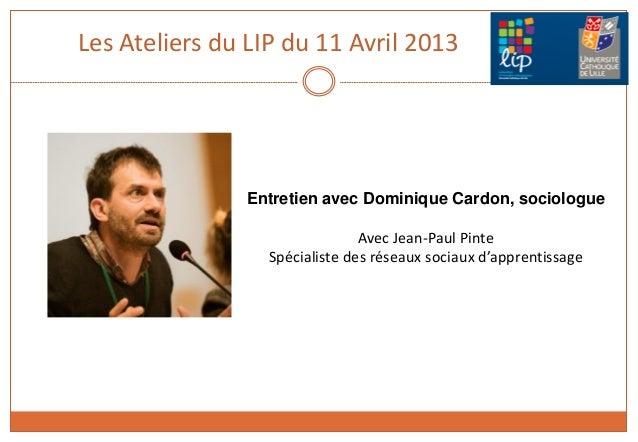 Les Ateliers du LIP du 11 Avril 2013Entretien avec Dominique Cardon, sociologueAvec Jean-Paul PinteSpécialiste des réseaux...