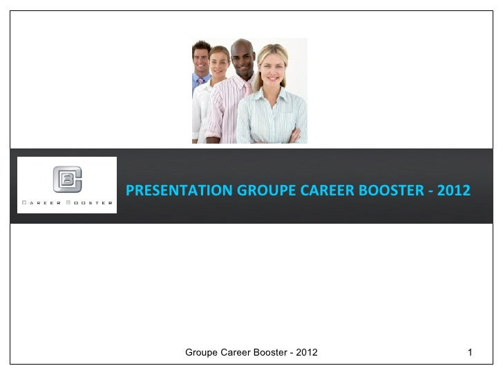 PRESENTATION GROUPE CAREER BOOSTER - 2012       Groupe Career Booster - 2012     1