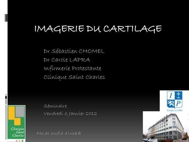 IMAGERIE DU CARTILAGE   Dr Sébastien CHOMEL   Dr Carole LAPRA   Infirmerie Protestante   Clinique Saint Charles   Séminair...