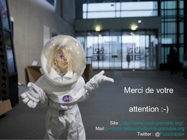 Merci de votre attention :-) Site : http://www.ccsti-grenoble.org/ Mail : marion.sabourdy@ccsti-grenoble.org Twitter : @Fu...