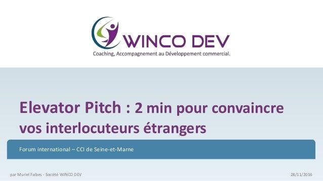 Elevator Pitch : 2 min pour convaincre vos interlocuteurs étrangers Forum international – CCI de Seine-et-Marne 28/11/2016...