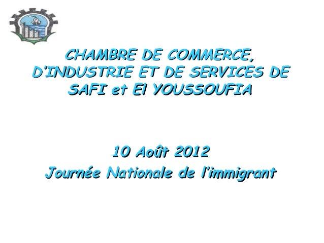 CHAMBRE DE COMMERCE, D'INDUSTRIE ET DE SERVICES DE SAFI et El YOUSSOUFIA  10 Août 2012 Journée Nationale de l'immigrant