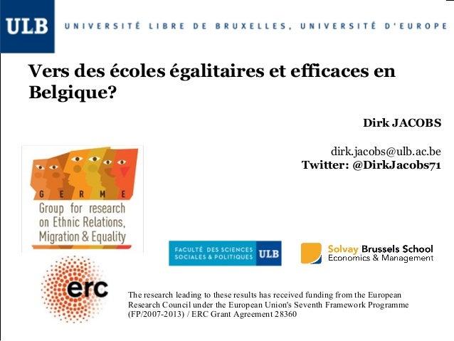 Vers des écoles égalitaires et efficaces en Belgique? Dirk JACOBS dirk.jacobs@ulb.ac.be Twitter: @DirkJacobs71  The resear...