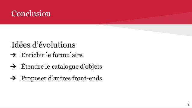 9 Conclusion Idées d'évolutions ➔ Enrichir le formulaire ➔ Étendre le catalogue d'objets ➔ Proposer d'autres front-ends