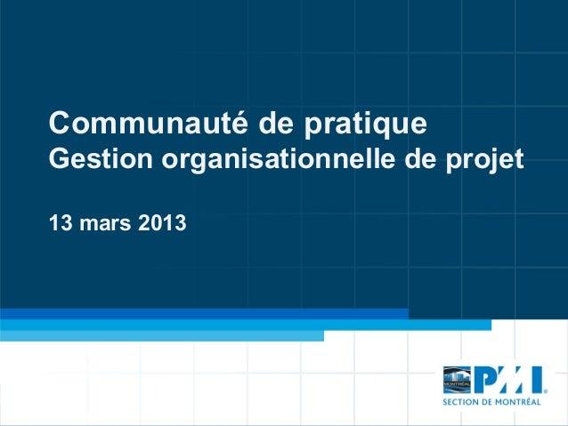Communauté de pratiqueGestion organisationnelle de projet13 mars 2013