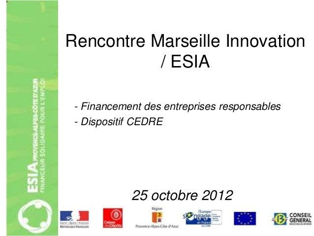 Rencontre Marseille Innovation           / ESIA - Financement des entreprises responsables - Dispositif CEDRE            2...