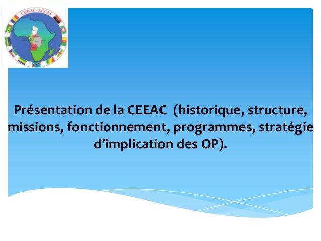 Présentation de la CEEAC (historique, structure, missions, fonctionnement, programmes, stratégie d'implication des OP).