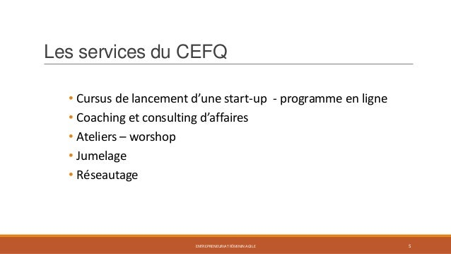 Les services du CEFQ • Cursus de lancement d'une start-up - programme en ligne • Coaching et consulting d'affaires • Ateli...