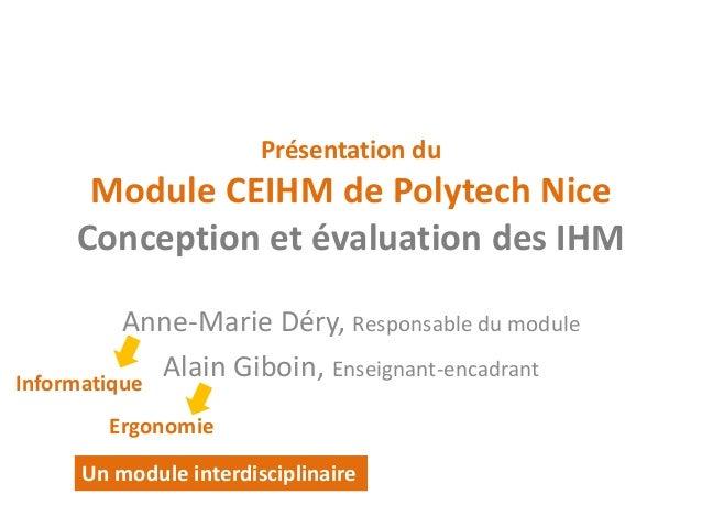 Présentation du Module CEIHM de Polytech Nice Conception et évaluation des IHM  Anne-Marie Déry, Responsable du module  Al...